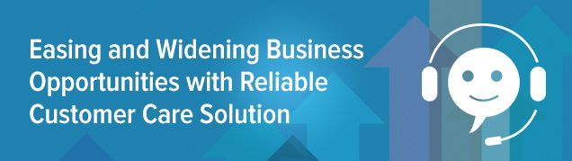 Easing and Widening Business Opportunities with Reliable Customer Care Solution