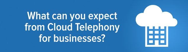 What can you expect from Cloud Telephony for businesses?