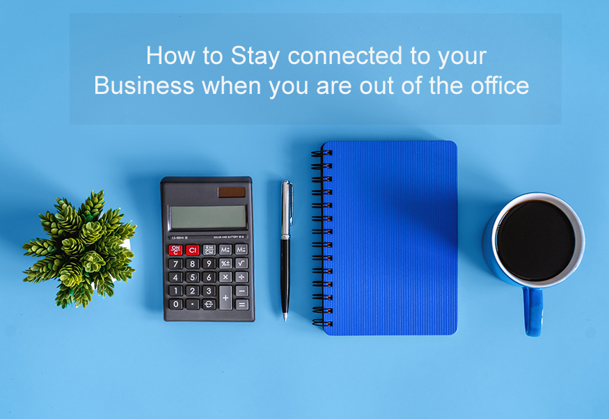 How to Stay connected to your Business when you are out of the office